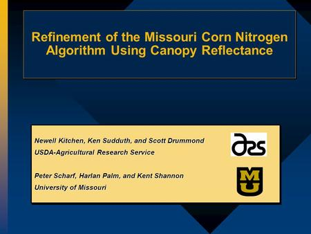 Refinement of the Missouri Corn Nitrogen Algorithm Using Canopy Reflectance Newell Kitchen, Ken Sudduth, and Scott Drummond USDA-Agricultural Research.