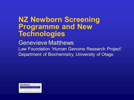 NZ Newborn Screening Programme and New Technologies Genevieve Matthews Law Foundation 'Human Genome Research Project' Department of Biochemistry, University.
