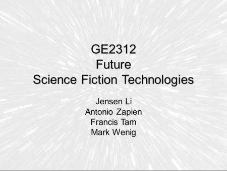 GE2312 Future Science Fiction Technologies Jensen Li Antonio Zapien Francis Tam Mark Wenig.