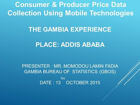 THE GAMBIA EXPERIENCE PLACE: ADDIS ABABA PRESENTER : MR. MOMODOU LAMIN FADIA GAMBIA BUREAU OF STATISTICS (GBOS) DATE : 13 TH OCTOBER 2015 Consumer & Producer.
