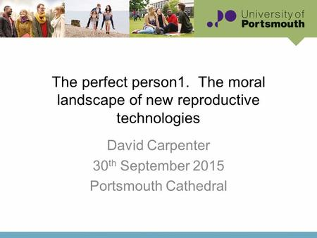 The perfect person1. The moral landscape of new reproductive technologies David Carpenter 30 th September 2015 Portsmouth Cathedral.
