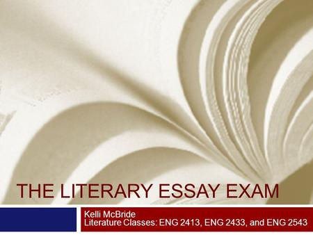 THE LITERARY ESSAY EXAM Kelli McBride Literature Classes: ENG 2413, ENG 2433, and ENG 2543.