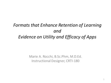 Formats that Enhance Retention of Learning and Evidence on Utility and Efficacy of Apps Marie A. Rocchi, B.Sc.Phm, M.D.Ed. Instructional Designer, CRTI-180.