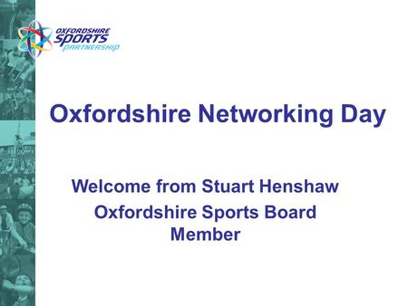 Oxfordshire Networking Day Welcome from Stuart Henshaw Oxfordshire Sports Board Member.