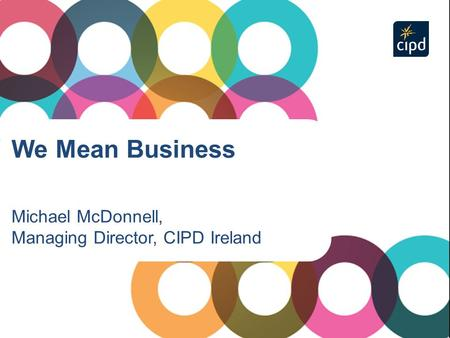 We Mean Business Michael McDonnell, Managing Director, CIPD Ireland.