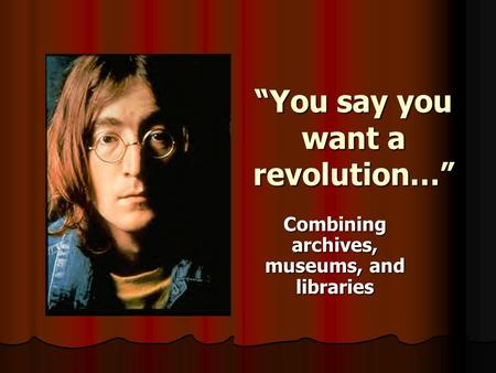 """You say you want a revolution…"" Combining archives, museums, and libraries."