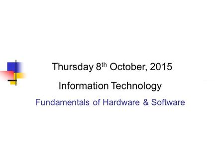Thursday 8 th October, 2015 Information Technology Fundamentals of Hardware & Software.
