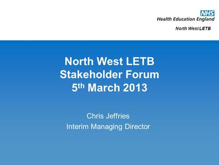 North West LETB Stakeholder Forum 5 th March 2013 Chris Jeffries Interim Managing Director North West LETB.