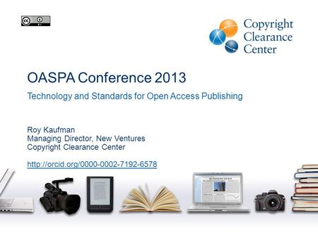 OASPA Conference 2013 Technology and Standards for Open Access Publishing Roy Kaufman Managing Director, New Ventures Copyright Clearance Center