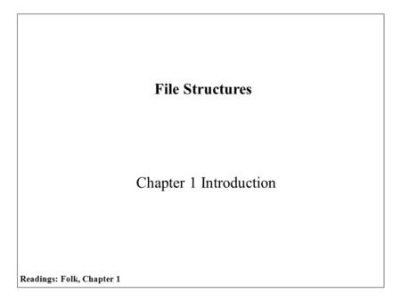 Chapter 1 Introduction File Structures Readings: Folk, Chapter 1.