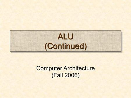 ALU (Continued) Computer Architecture (Fall 2006).