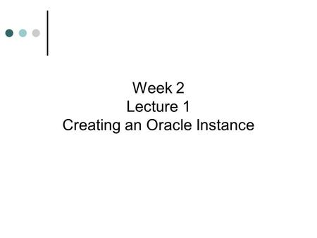 Week 2 Lecture 1 Creating an Oracle Instance. Learning Objectives  Learn the steps for creating a database  Understand the prerequisites for creating.