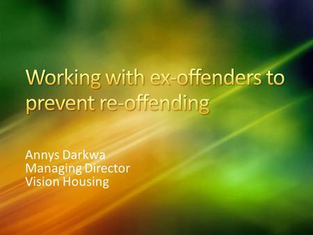 Annys Darkwa Managing Director Vision Housing. Set up in January 2007 as a social enterprise Successful project in HMP East Sutton Park Now work pan-London.