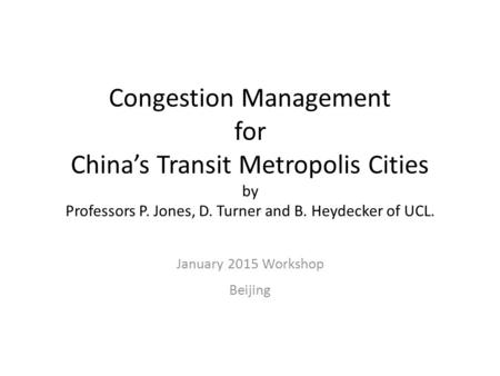 Congestion Management for China's Transit Metropolis Cities by Professors P. Jones, D. Turner and B. Heydecker of UCL. January 2015 Workshop Beijing.