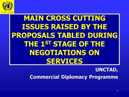 1 MAIN CROSS CUTTING ISSUES RAISED BY THE PROPOSALS TABLED DURING THE 1 ST STAGE OF THE NEGOTIATIONS ON SERVICES UNCTAD, Commercial Diplomacy Programme.