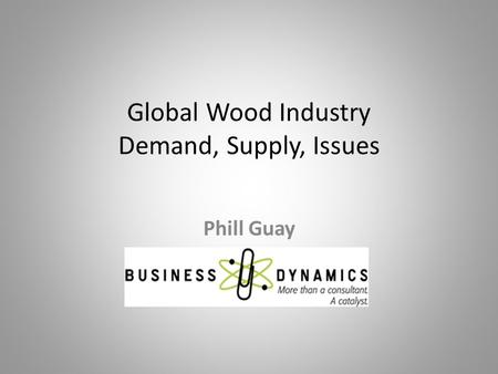 Global Wood Industry Demand, Supply, Issues Phill Guay.