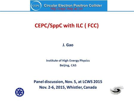 CEPC/SppC with ILC ( FCC) J. Gao Institute of High Energy Physics Beijing, CAS Panel discussion, Nov. 5, at LCWS 2015 Nov. 2-6, 2015, Whistler, Canada.