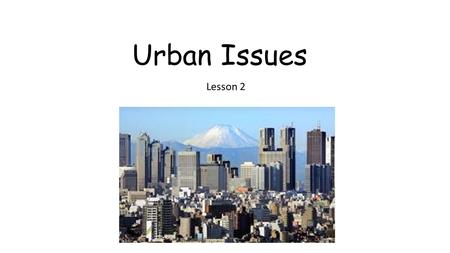 Urban Issues Lesson 2. Learning Goals Learn about the concept of sustainability and apply it to urban areas; Examine the criteria used to identify a sustainable.