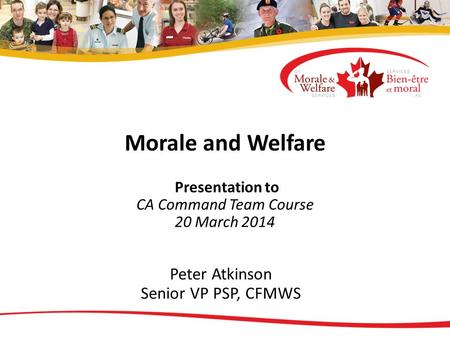 Morale and Welfare Presentation to CA Command Team Course 20 March 2014 Peter Atkinson Senior VP PSP, CFMWS.