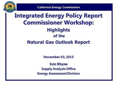 California Energy Commission Integrated Energy Policy Report Commissioner Workshop: Highlights of the Natural Gas Outlook Report November 03, 2015 Ivin.