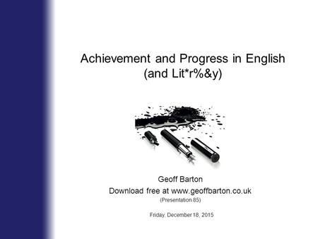 Geoff Barton Download free at www.geoffbarton.co.uk (Presentation 85) Friday, December 18, 2015 Achievement and Progress in English (and Lit*r%&y)