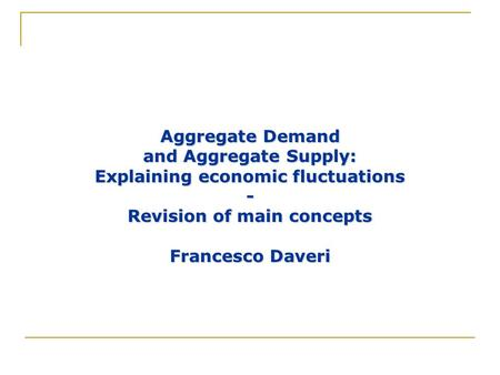 Aggregate Demand and Aggregate Supply: Explaining economic fluctuations - Revision of main concepts Francesco Daveri.