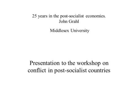 25 years in the post-socialist economies. John Grahl Middlesex University Presentation to the workshop on conflict in post-socialist countries.