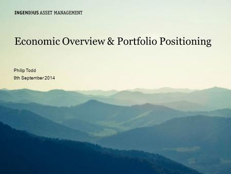 Slide 0 Ingenious Asset Managementwww.ingeniousmedia.co.uk Economic Overview & Portfolio Positioning Philip Todd 9th September 2014.