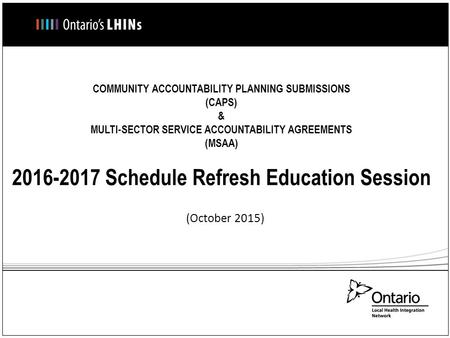 COMMUNITY ACCOUNTABILITY PLANNING SUBMISSIONS (CAPS) & MULTI-SECTOR SERVICE ACCOUNTABILITY AGREEMENTS (MSAA) 2016-2017 Schedule Refresh Education Session.