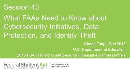 Cheng Tang | Dec 2015 U.S. Department of Education 2015 FSA Training Conference for Financial Aid Professionals What FAAs Need to Know about Cybersecurity.