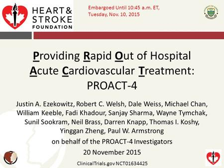 Providing Rapid Out of Hospital <strong>Acute</strong> Cardiovascular Treatment: PROACT-4 Justin A. Ezekowitz, Robert C. Welsh, Dale Weiss, Michael Chan, William Keeble,