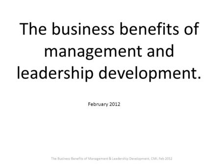 The business benefits of management and leadership development. February 2012 The Business Benefits of Management & Leadership Development, CMI, Feb 2012.
