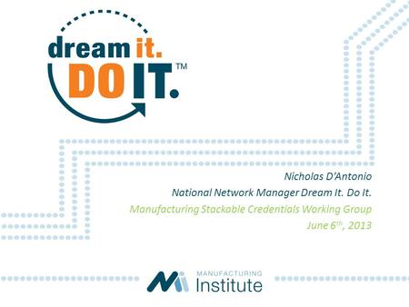 Nicholas D'Antonio National Network Manager Dream It. Do It. Manufacturing Stackable Credentials Working Group June 6 th, 2013.