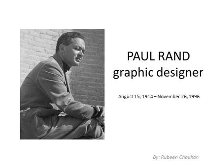 PAUL RAND graphic designer By: Rubeen Chauhan August 15, 1914 – November 26, 1996.