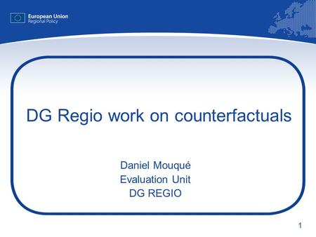 1 DG Regio work on counterfactuals Daniel Mouqué Evaluation Unit DG REGIO.