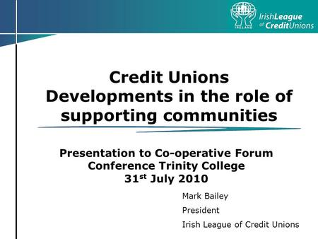 Credit Unions Developments in the role of supporting communities Presentation to Co-operative Forum Conference Trinity College 31 st July 2010 Mark Bailey.