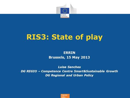Regional Policy RIS3: State of play ERRIN Brussels, 15 May 2013 Luisa Sanches DG REGIO – Competence Centre Smart&Sustainable Growth DG Regional and Urban.