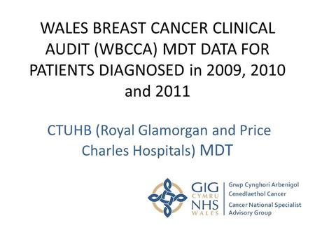 WALES BREAST CANCER CLINICAL AUDIT (WBCCA) MDT DATA FOR PATIENTS DIAGNOSED in 2009, 2010 and 2011 CTUHB (Royal Glamorgan and Price Charles Hospitals) MDT.