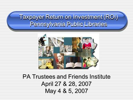 PA Trustees and Friends Institute April 27 & 28, 2007 May 4 & 5, 2007 Taxpayer Return on Investment (ROI) Pennsylvania Public Libraries.