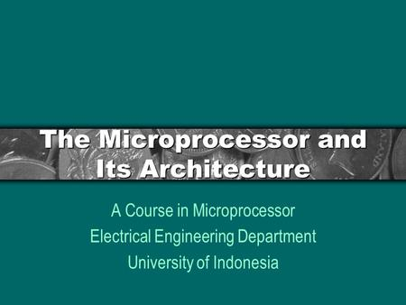 The Microprocessor and Its Architecture A Course in Microprocessor Electrical Engineering Department University of Indonesia.
