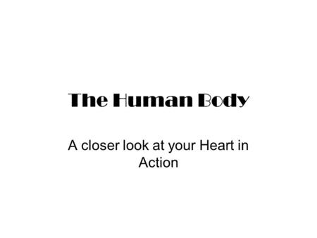 The Human Body A closer look at your Heart in Action.