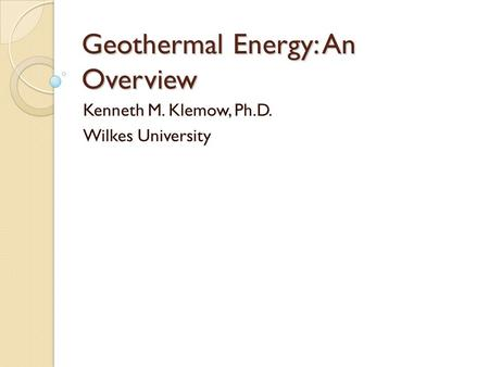 Geothermal Energy: An Overview Kenneth M. Klemow, Ph.D. Wilkes University.
