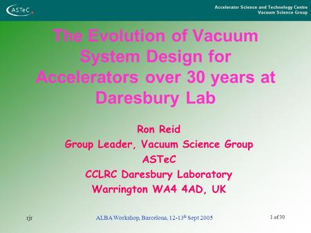 1 of 30 rjrALBA Workshop, Barcelona, 12-13 th Sept 2005 The Evolution of Vacuum System Design for Accelerators over 30 years at Daresbury Lab Ron Reid.