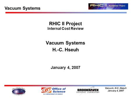 Vacuum, H-C. Hseuh January 4, 2007 RHIC II Project Internal Cost Review Vacuum Systems H.-C. Hseuh January 4, 2007 Vacuum Systems.