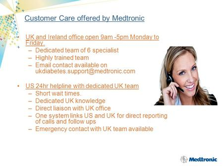 Customer Care offered by Medtronic UK and Ireland office open 9am -5pm Monday to Friday. –Dedicated team of 6 specialist –Highly trained team –Email contact.