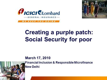 Creating a purple patch: Social Security for poor March 17, 2010 Financial Inclusion & Responsible Microfinance New Delhi.