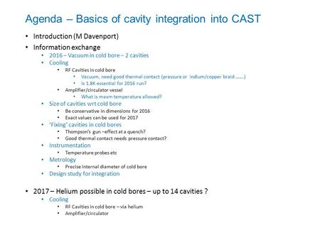 Agenda – Basics of cavity integration into CAST Introduction (M Davenport) Information exchange 2016 – Vacuum in cold bore – 2 cavities Cooling RF Cavities.