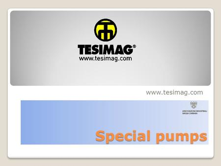 Special pumps www.tesimag.com. Pumps Type Pumps Type CENTRIFUGAL VERTICAL PUMPS CENTRIFUGAL HORIZONTAL PUMPS SUBMERSIBLE PUMPS MULTISTAGE PUMPS.