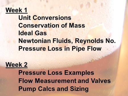 Week 1 Unit Conversions Conservation of Mass Ideal Gas Newtonian Fluids, Reynolds No. Pressure Loss in Pipe Flow Week 2 Pressure Loss Examples Flow Measurement.