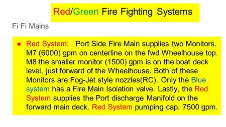 Red/Green Fire Fighting Systems Fi Fi Mains ●Red System: Port Side Fire Main supplies two Monitors. M7 (6000) gpm on centerline on the fwd Wheelhouse top.
